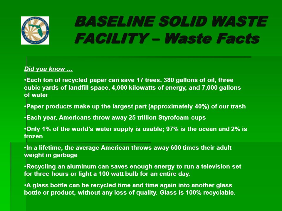 BASELINE SOLID WASTE FACILITY – Waste Facts Did you know … Each ton of recycled paper can save 17 trees, 380 gallons of oil, three cubic yards of landfill space, 4,000 kilowatts of energy, and 7,000 gallons of water Paper products make up the largest part (approximately 40%) of our trash Each year, Americans throw away 25 trillion Styrofoam cups Only 1% of the worlds water supply is usable; 97% is the ocean and 2% is frozen In a lifetime, the average American throws away 600 times their adult weight in garbage Recycling an aluminum can saves enough energy to run a television set for three hours or light a 100 watt bulb for an entire day.