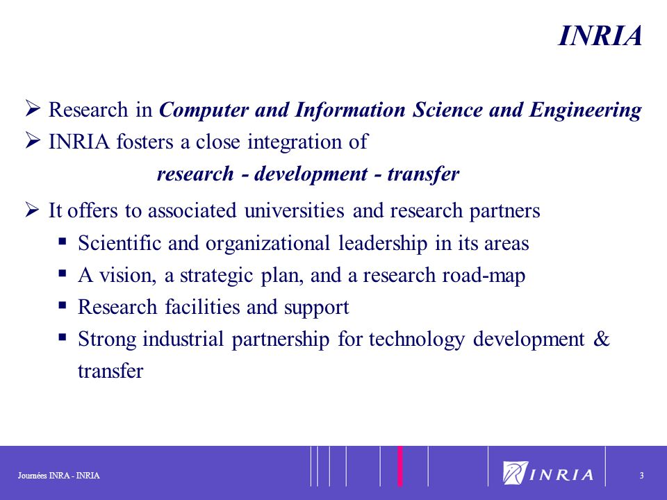 Journées INRA - INRIA3 INRIA Research in Computer and Information Science and Engineering INRIA fosters a close integration of research - development - transfer It offers to associated universities and research partners Scientific and organizational leadership in its areas A vision, a strategic plan, and a research road-map Research facilities and support Strong industrial partnership for technology development & transfer