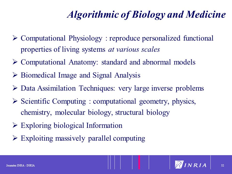 Journées INRA - INRIA32 Algorithmic of Biology and Medicine Computational Physiology : reproduce personalized functional properties of living systems at various scales Computational Anatomy: standard and abnormal models Biomedical Image and Signal Analysis Data Assimilation Techniques: very large inverse problems Scientific Computing : computational geometry, physics, chemistry, molecular biology, structural biology Exploring biological Information Exploiting massively parallel computing