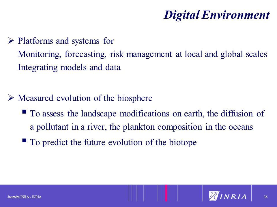 Journées INRA - INRIA36 Platforms and systems for Monitoring, forecasting, risk management at local and global scales Integrating models and data Measured evolution of the biosphere To assess the landscape modifications on earth, the diffusion of a pollutant in a river, the plankton composition in the oceans To predict the future evolution of the biotope Digital Environment