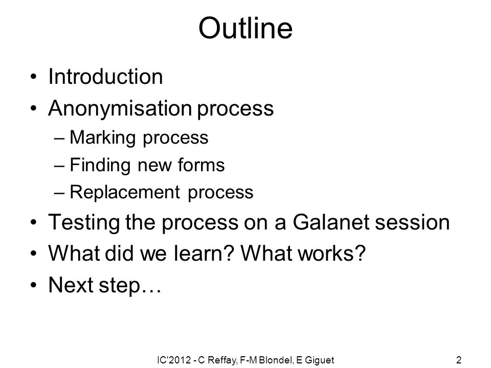 IC 2012 - C Reffay, F-M Blondel, E Giguet2 Outline Introduction Anonymisation process –Marking process –Finding new forms –Replacement process Testing the process on a Galanet session What did we learn.