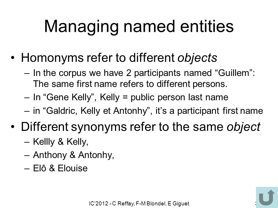 IC 2012 - C Reffay, F-M Blondel, E Giguet34 Managing named entities Homonyms refer to different objects –In the corpus we have 2 participants named Guillem: The same first name refers to different persons.