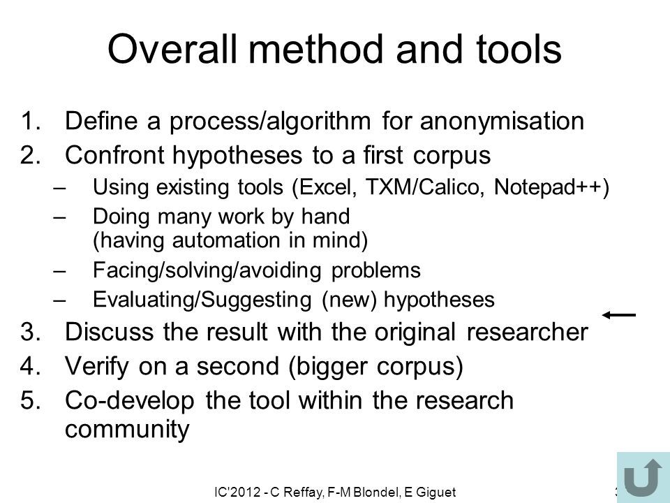 IC 2012 - C Reffay, F-M Blondel, E Giguet36 Overall method and tools 1.Define a process/algorithm for anonymisation 2.Confront hypotheses to a first corpus –Using existing tools (Excel, TXM/Calico, Notepad++) –Doing many work by hand (having automation in mind) –Facing/solving/avoiding problems –Evaluating/Suggesting (new) hypotheses 3.Discuss the result with the original researcher 4.Verify on a second (bigger corpus) 5.Co-develop the tool within the research community