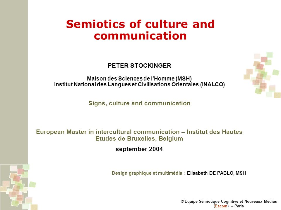 Semiotics of culture and communication © Equipe Sémiotique Cognitive et Nouveaux Médias (Escom) – ParisEscom PETER STOCKINGER Maison des Sciences de lHomme (MSH) Institut National des Langues et Civilisations Orientales (INALCO) Signs, culture and communication European Master in intercultural communication – Institut des Hautes Etudes de Bruxelles, Belgium september 2004 Design graphique et multimédia : Elisabeth DE PABLO, MSH