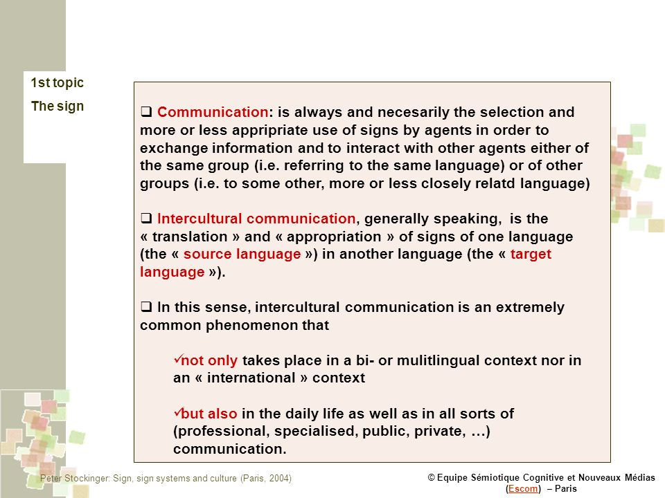 © Equipe Sémiotique Cognitive et Nouveaux Médias (Escom) – ParisEscom 1st topic The sign Communication: is always and necesarily the selection and more or less appripriate use of signs by agents in order to exchange information and to interact with other agents either of the same group (i.e.