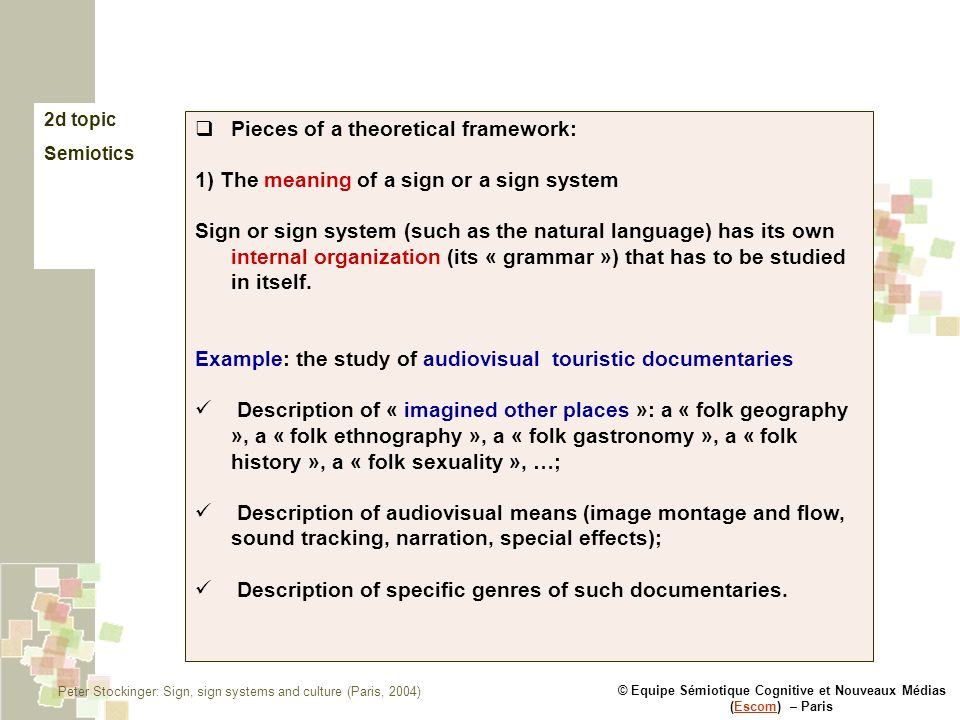 © Equipe Sémiotique Cognitive et Nouveaux Médias (Escom) – ParisEscom 2d topic Semiotics Pieces of a theoretical framework: 1) The meaning of a sign or a sign system Sign or sign system (such as the natural language) has its own internal organization (its « grammar ») that has to be studied in itself.