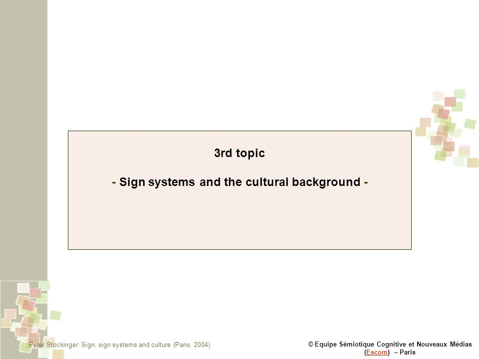 © Equipe Sémiotique Cognitive et Nouveaux Médias (Escom) – ParisEscom 3rd topic - Sign systems and the cultural background - Peter Stockinger: Sign, sign systems and culture (Paris, 2004)