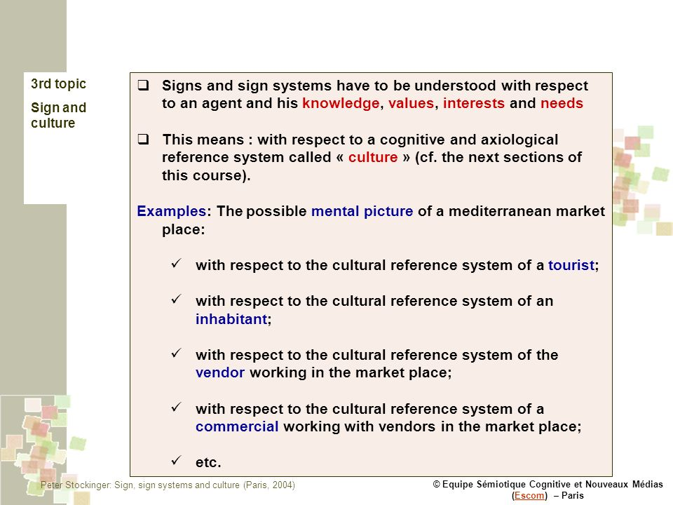 © Equipe Sémiotique Cognitive et Nouveaux Médias (Escom) – ParisEscom 3rd topic Sign and culture Signs and sign systems have to be understood with respect to an agent and his knowledge, values, interests and needs This means : with respect to a cognitive and axiological reference system called « culture » (cf.