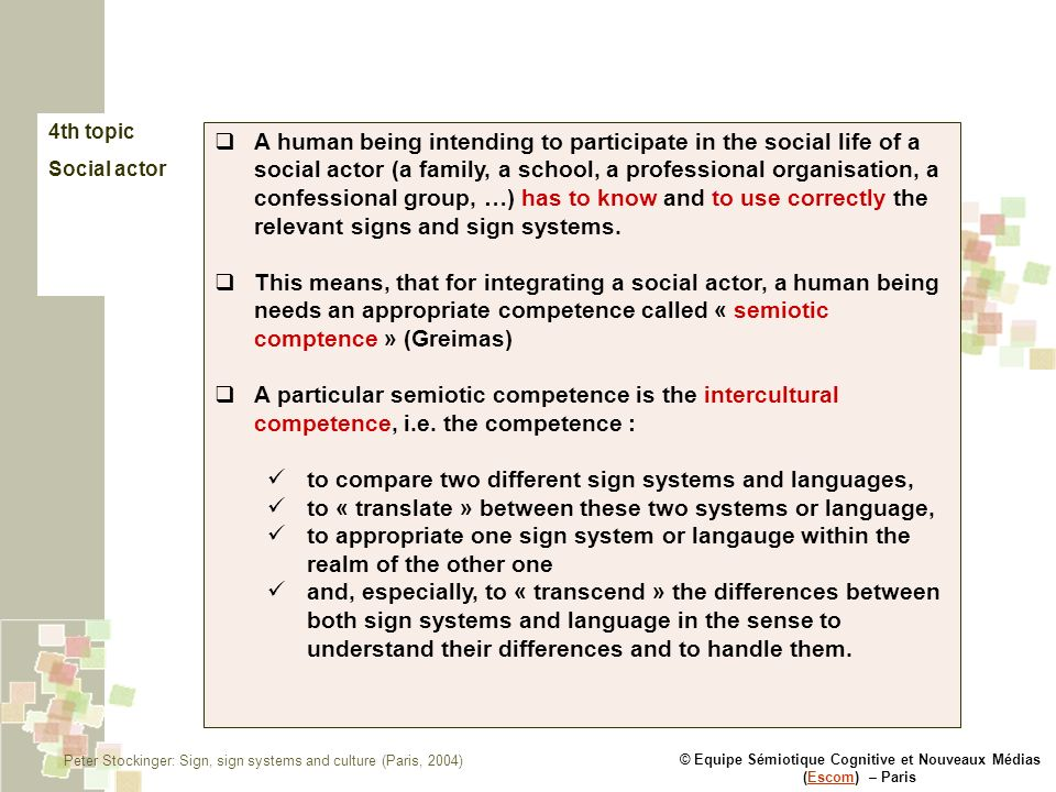© Equipe Sémiotique Cognitive et Nouveaux Médias (Escom) – ParisEscom 4th topic Social actor A human being intending to participate in the social life of a social actor (a family, a school, a professional organisation, a confessional group, …) has to know and to use correctly the relevant signs and sign systems.