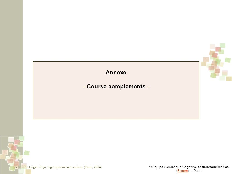 © Equipe Sémiotique Cognitive et Nouveaux Médias (Escom) – ParisEscom Annexe - Course complements - Peter Stockinger: Sign, sign systems and culture (Paris, 2004)