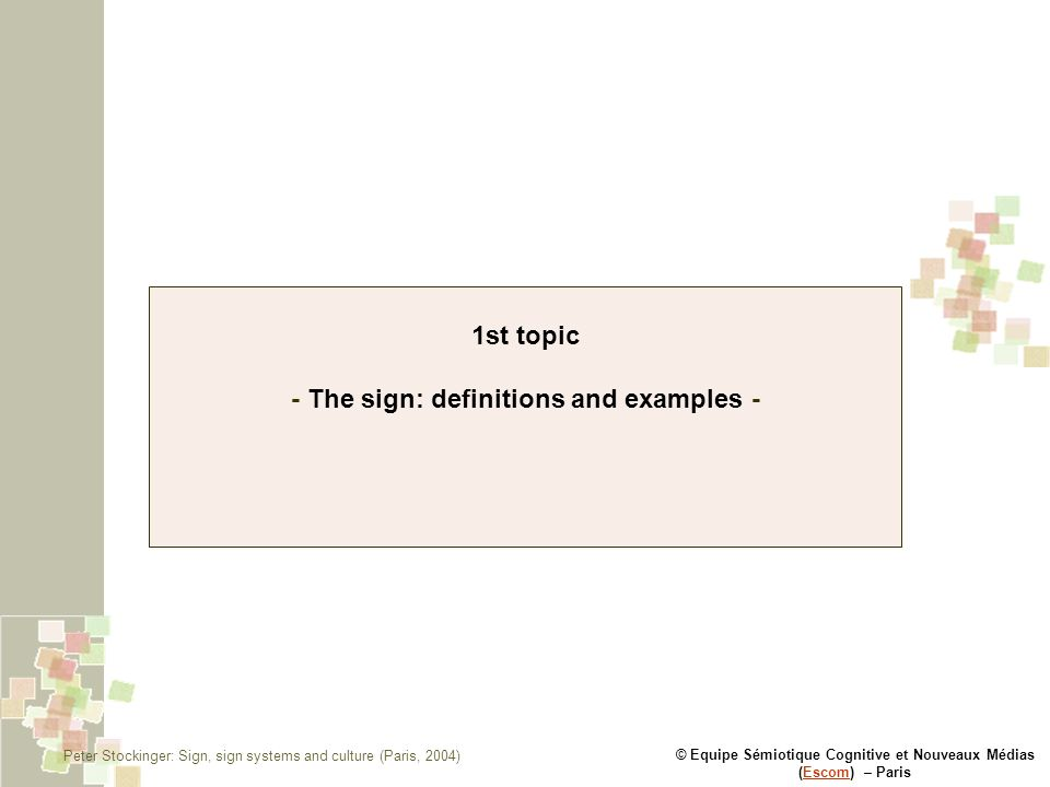 © Equipe Sémiotique Cognitive et Nouveaux Médias (Escom) – ParisEscom 1st topic - The sign: definitions and examples - Peter Stockinger: Sign, sign systems and culture (Paris, 2004)