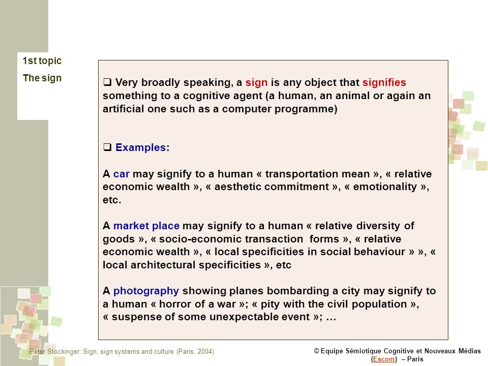 © Equipe Sémiotique Cognitive et Nouveaux Médias (Escom) – ParisEscom 1st topic The sign Very broadly speaking, a sign is any object that signifies something to a cognitive agent (a human, an animal or again an artificial one such as a computer programme) Examples: A car may signify to a human « transportation mean », « relative economic wealth », « aesthetic commitment », « emotionality », etc.