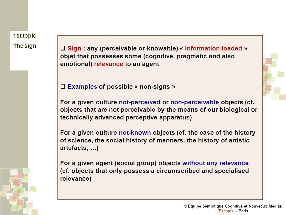 © Equipe Sémiotique Cognitive et Nouveaux Médias (Escom) – ParisEscom 1st topic The sign Sign : any (perceivable or knowable) « information loaded » objet that possesses some (cognitive, pragmatic and also emotional) relevance to an agent Examples of possible « non-signs » For a given culture not-perceived or non-perceivable objects (cf.