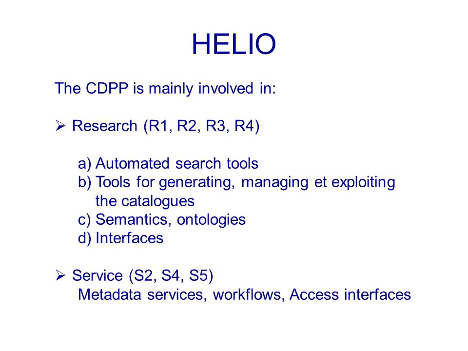 HELIO The CDPP is mainly involved in: Research (R1, R2, R3, R4) a)Automated search tools b)Tools for generating, managing et exploiting the catalogues c)Semantics, ontologies d)Interfaces Service (S2, S4, S5) Metadata services, workflows, Access interfaces