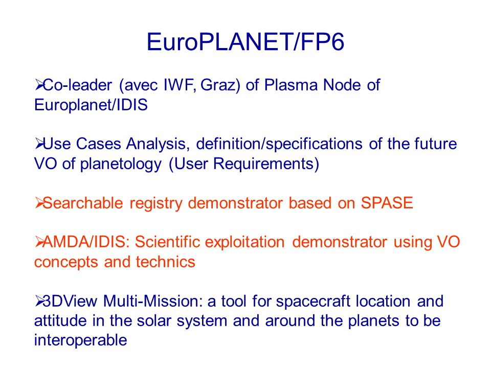 EuroPLANET/FP6 Co-leader (avec IWF, Graz) of Plasma Node of Europlanet/IDIS Use Cases Analysis, definition/specifications of the future VO of planetology (User Requirements) Searchable registry demonstrator based on SPASE AMDA/IDIS: Scientific exploitation demonstrator using VO concepts and technics 3DView Multi-Mission: a tool for spacecraft location and attitude in the solar system and around the planets to be interoperable