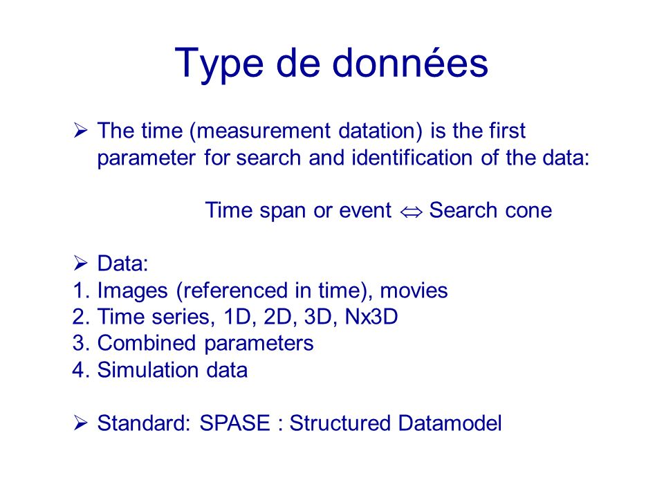 Type de données The time (measurement datation) is the first parameter for search and identification of the data: Time span or event Search cone Data: 1.Images (referenced in time), movies 2.Time series, 1D, 2D, 3D, Nx3D 3.Combined parameters 4.Simulation data Standard: SPASE : Structured Datamodel