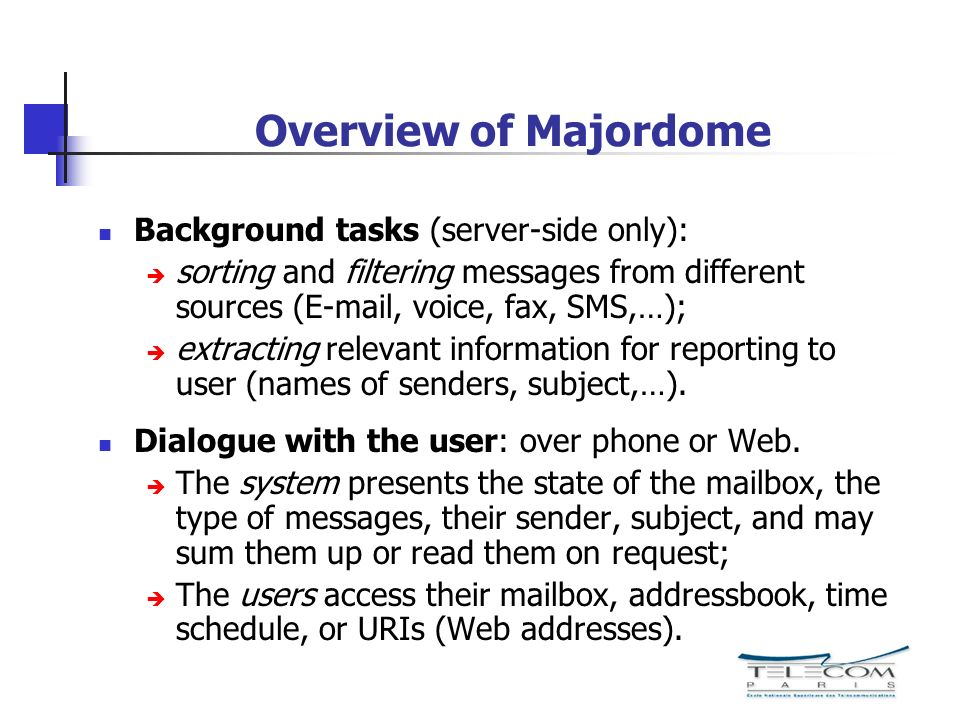 Overview of Majordome Background tasks (server-side only): sorting and filtering messages from different sources (E-mail, voice, fax, SMS,…); extracting relevant information for reporting to user (names of senders, subject,…).