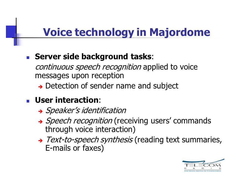 Voice technology in Majordome Server side background tasks: continuous speech recognition applied to voice messages upon reception Detection of sender name and subject User interaction: Speakers identification Speech recognition (receiving users commands through voice interaction) Text-to-speech synthesis (reading text summaries, E-mails or faxes)