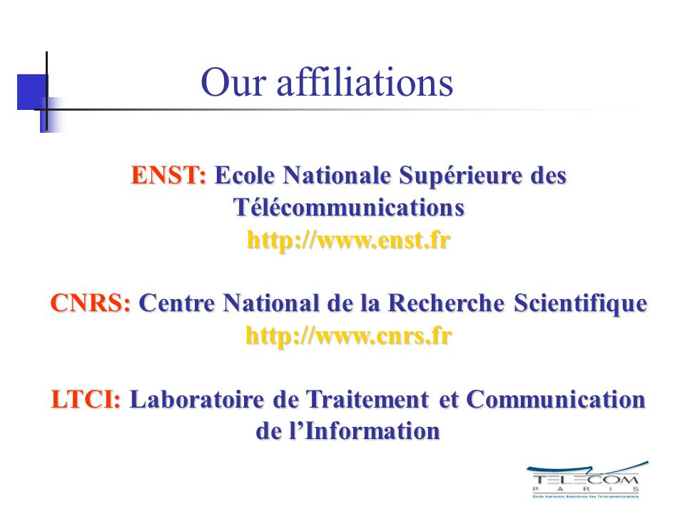 ENST: Ecole Nationale Supérieure des Télécommunications http://www.enst.fr CNRS: Centre National de la Recherche Scientifique http://www.cnrs.fr LTCI: Laboratoire de Traitement et Communication de lInformation Our affiliations