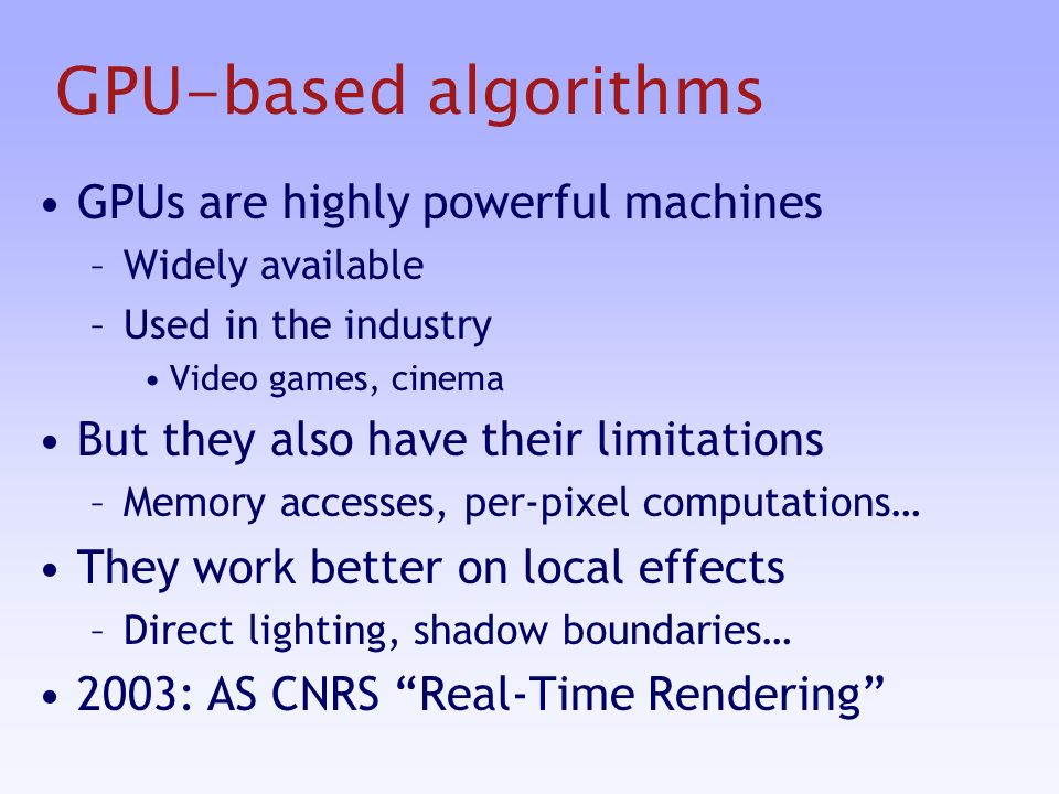 GPU-based algorithms GPUs are highly powerful machines –Widely available –Used in the industry Video games, cinema But they also have their limitations –Memory accesses, per-pixel computations… They work better on local effects –Direct lighting, shadow boundaries… 2003: AS CNRS Real-Time Rendering