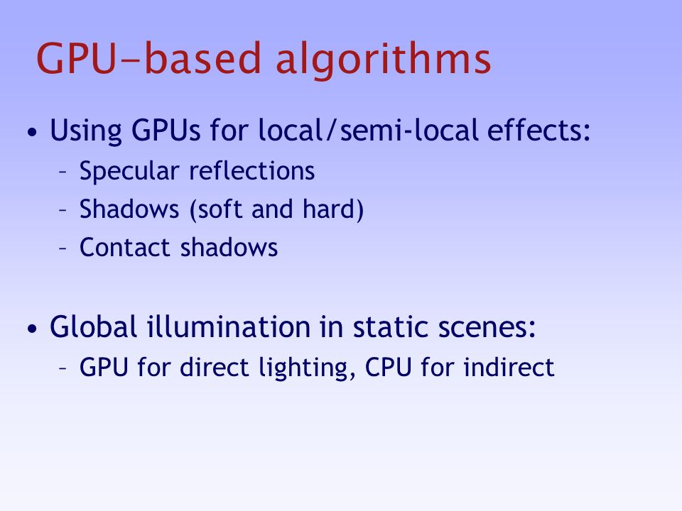 GPU-based algorithms Using GPUs for local/semi-local effects: –Specular reflections –Shadows (soft and hard) –Contact shadows Global illumination in static scenes: –GPU for direct lighting, CPU for indirect