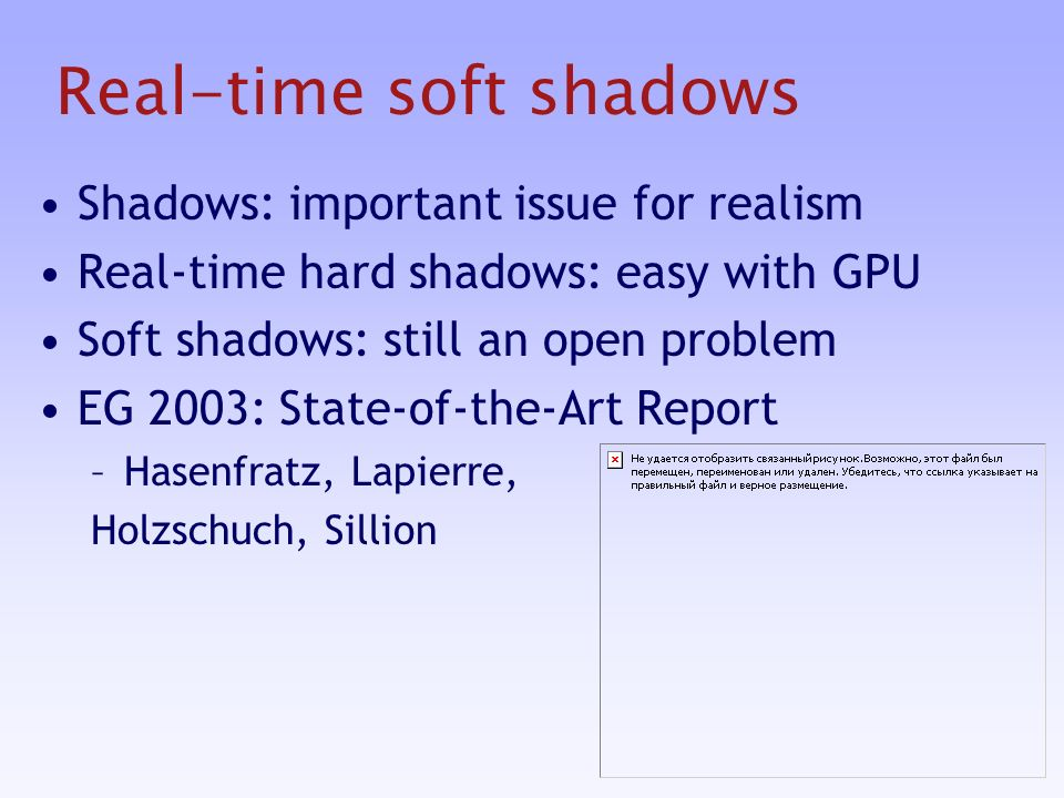 Real-time soft shadows Shadows: important issue for realism Real-time hard shadows: easy with GPU Soft shadows: still an open problem EG 2003: State-of-the-Art Report –Hasenfratz, Lapierre, Holzschuch, Sillion