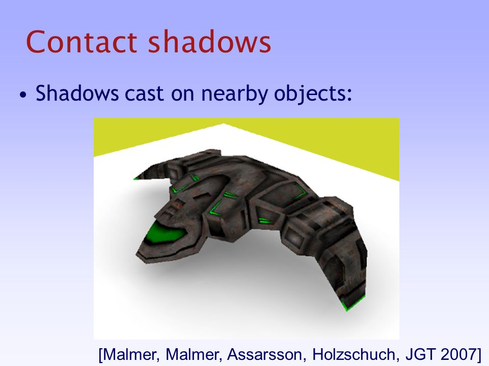 Contact shadows Shadows cast on nearby objects: [Malmer, Malmer, Assarsson, Holzschuch, JGT 2007]