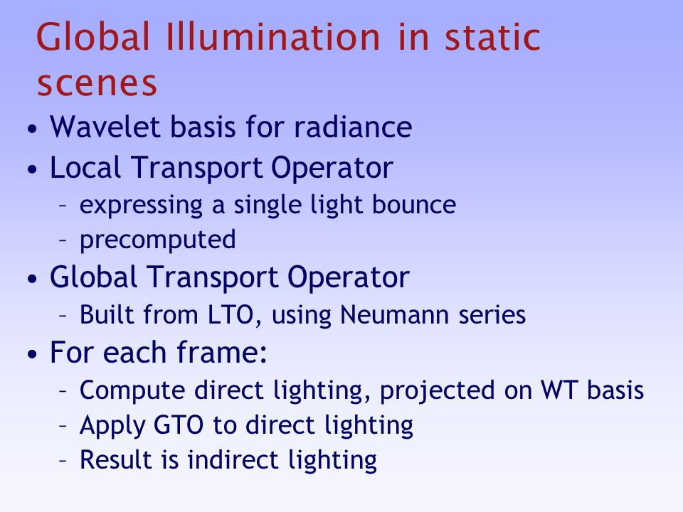 Global Illumination in static scenes Wavelet basis for radiance Local Transport Operator –expressing a single light bounce –precomputed Global Transport Operator –Built from LTO, using Neumann series For each frame: –Compute direct lighting, projected on WT basis –Apply GTO to direct lighting –Result is indirect lighting