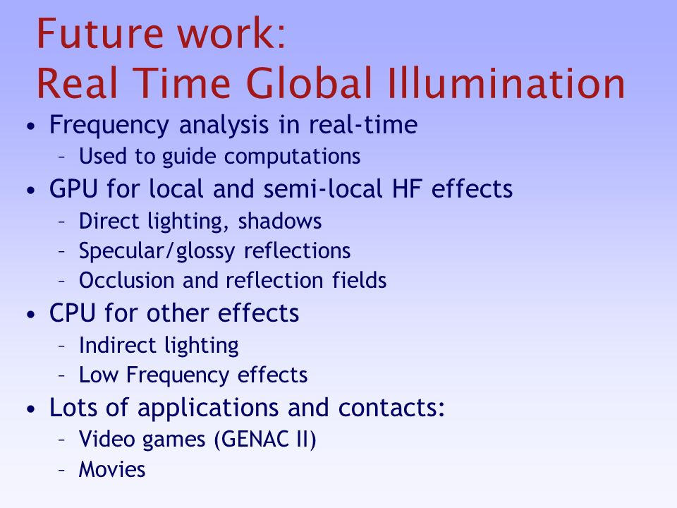Future work: Real Time Global Illumination Frequency analysis in real-time –Used to guide computations GPU for local and semi-local HF effects –Direct lighting, shadows –Specular/glossy reflections –Occlusion and reflection fields CPU for other effects –Indirect lighting –Low Frequency effects Lots of applications and contacts: –Video games (GENAC II) –Movies