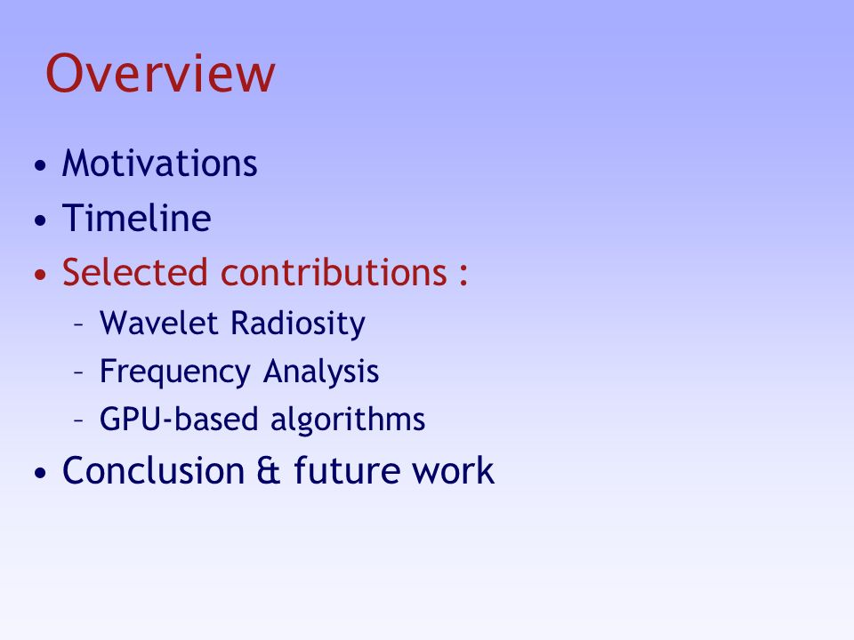 Overview Motivations Timeline Selected contributions : –Wavelet Radiosity –Frequency Analysis –GPU-based algorithms Conclusion & future work
