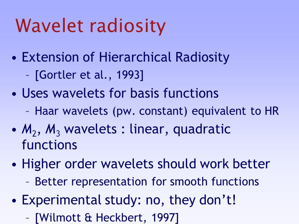 Wavelet radiosity Extension of Hierarchical Radiosity –[Gortler et al., 1993] Uses wavelets for basis functions –Haar wavelets (pw.