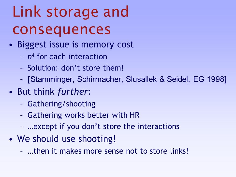 Link storage and consequences Biggest issue is memory cost –n 4 for each interaction –Solution: dont store them.