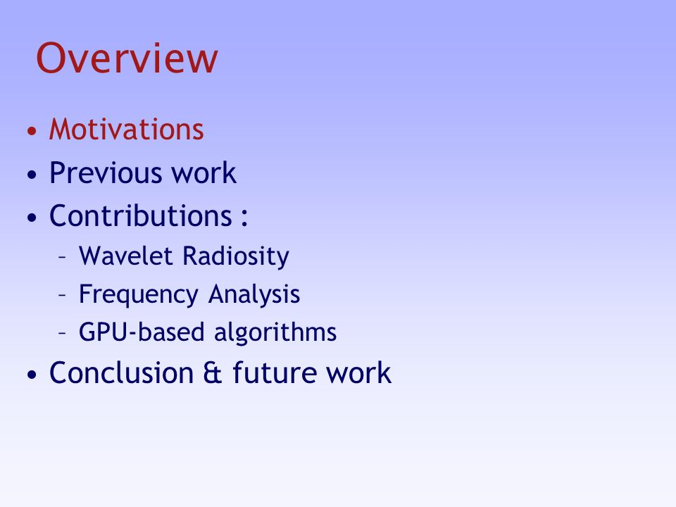 Overview Motivations Previous work Contributions : –Wavelet Radiosity –Frequency Analysis –GPU-based algorithms Conclusion & future work