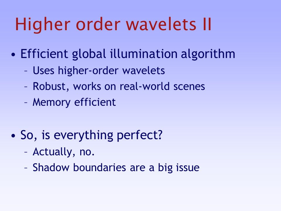 Higher order wavelets II Efficient global illumination algorithm –Uses higher-order wavelets –Robust, works on real-world scenes –Memory efficient So, is everything perfect.