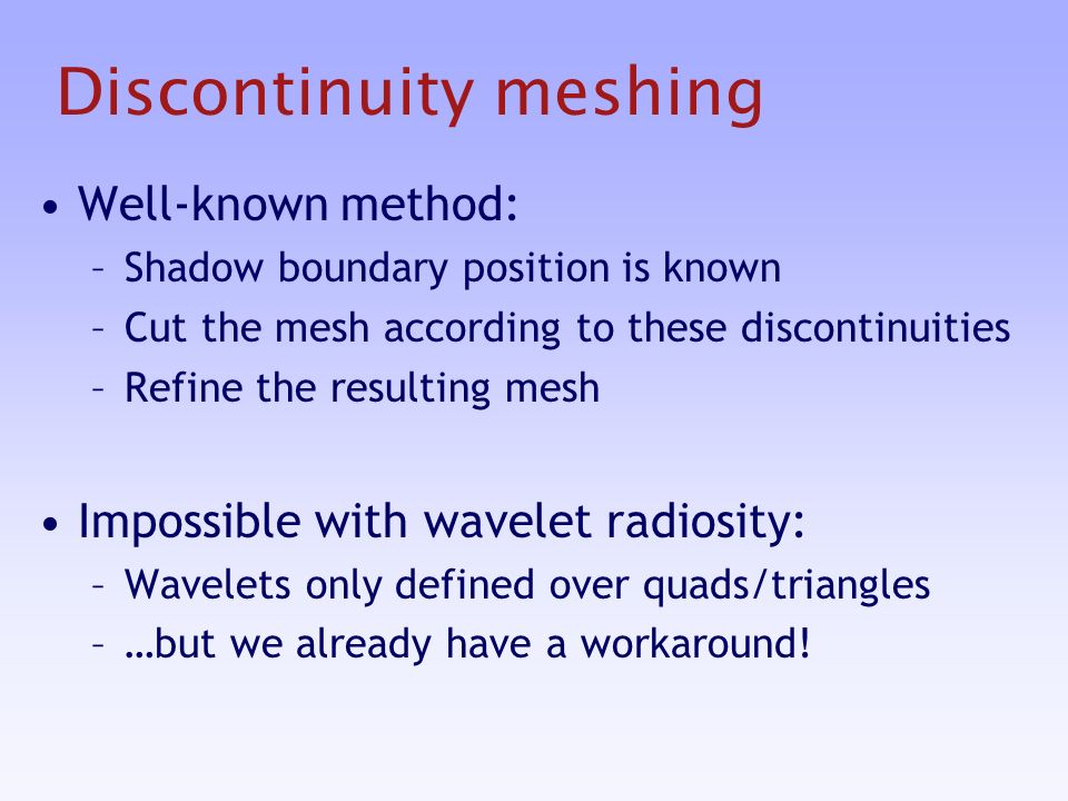 Discontinuity meshing Well-known method: –Shadow boundary position is known –Cut the mesh according to these discontinuities –Refine the resulting mesh Impossible with wavelet radiosity: –Wavelets only defined over quads/triangles –…but we already have a workaround!