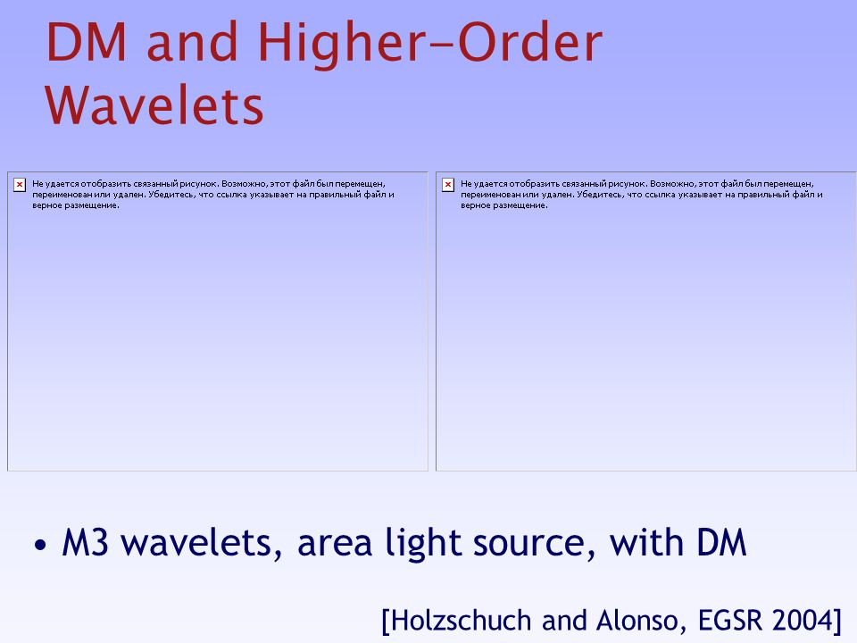 DM and Higher-Order Wavelets M3 wavelets, area light source, with DM [Holzschuch and Alonso, EGSR 2004]