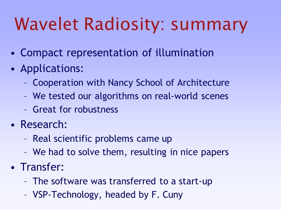 Wavelet Radiosity: summary Compact representation of illumination Applications: –Cooperation with Nancy School of Architecture –We tested our algorithms on real-world scenes –Great for robustness Research: –Real scientific problems came up –We had to solve them, resulting in nice papers Transfer: –The software was transferred to a start-up –VSP-Technology, headed by F.