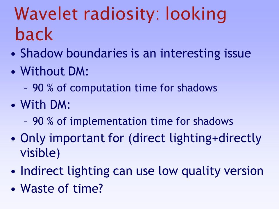 Wavelet radiosity: looking back Shadow boundaries is an interesting issue Without DM: –90 % of computation time for shadows With DM: –90 % of implementation time for shadows Only important for (direct lighting+directly visible) Indirect lighting can use low quality version Waste of time