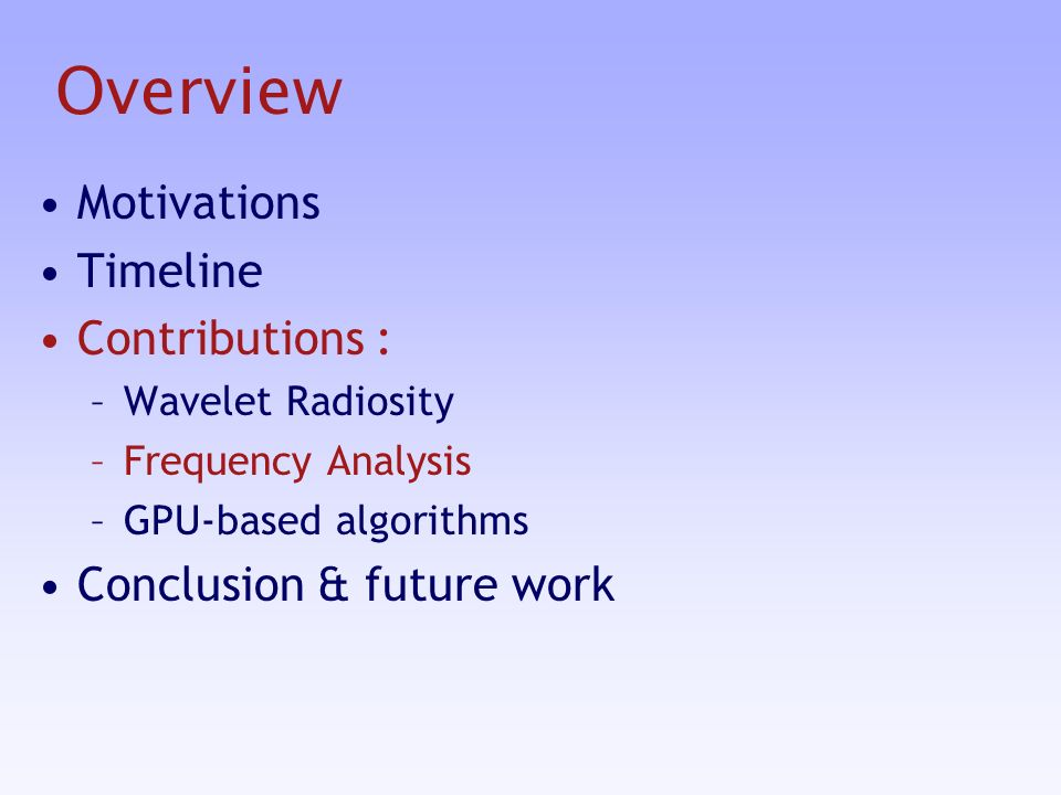Overview Motivations Timeline Contributions : –Wavelet Radiosity –Frequency Analysis –GPU-based algorithms Conclusion & future work