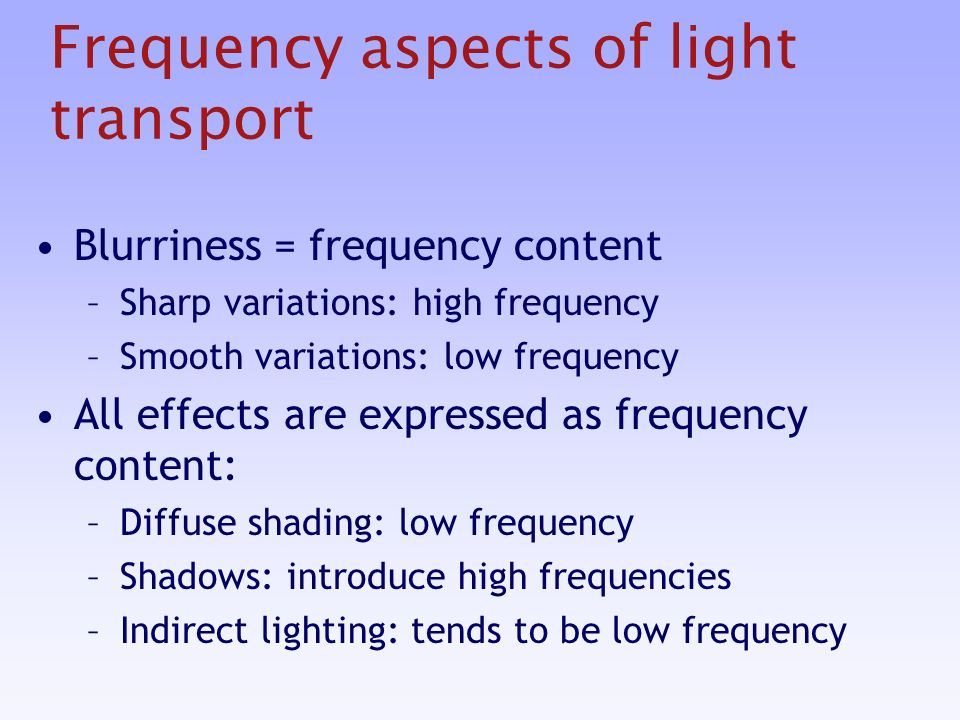 Frequency aspects of light transport Blurriness = frequency content –Sharp variations: high frequency –Smooth variations: low frequency All effects are expressed as frequency content: –Diffuse shading: low frequency –Shadows: introduce high frequencies –Indirect lighting: tends to be low frequency