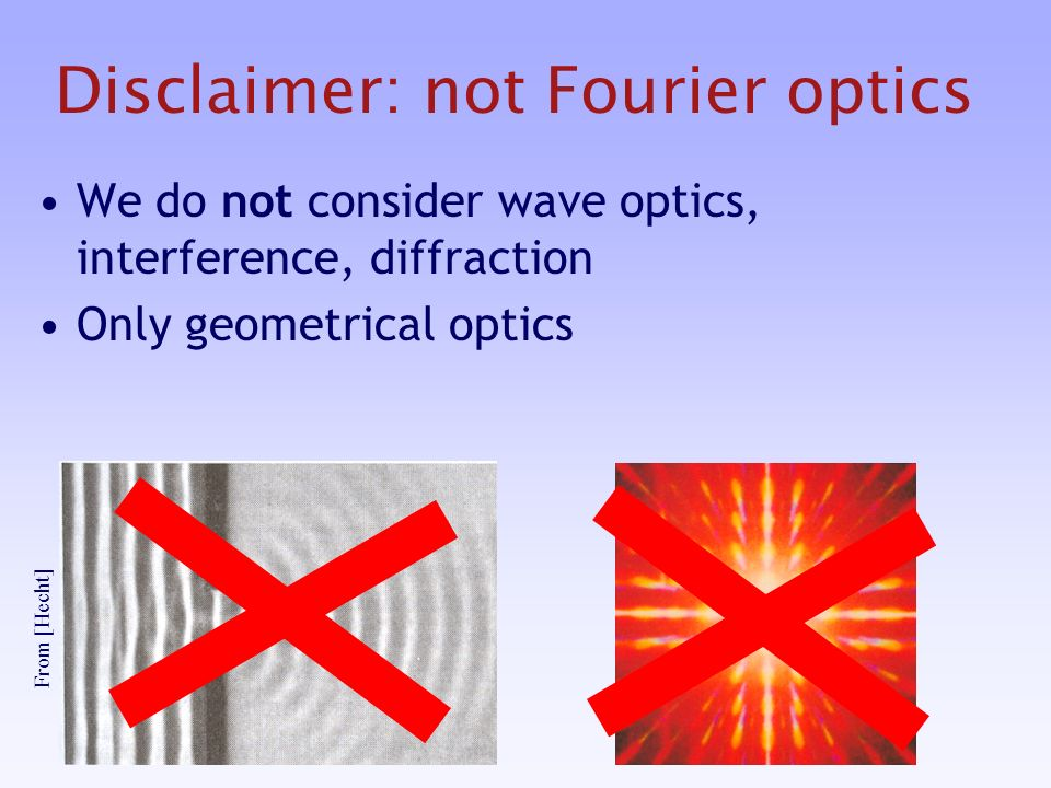 Disclaimer: not Fourier optics We do not consider wave optics, interference, diffraction Only geometrical optics From [Hecht]