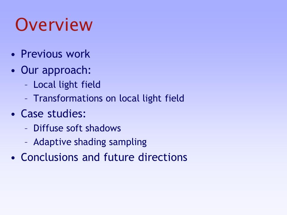 Overview Previous work Our approach: –Local light field –Transformations on local light field Case studies: –Diffuse soft shadows –Adaptive shading sampling Conclusions and future directions