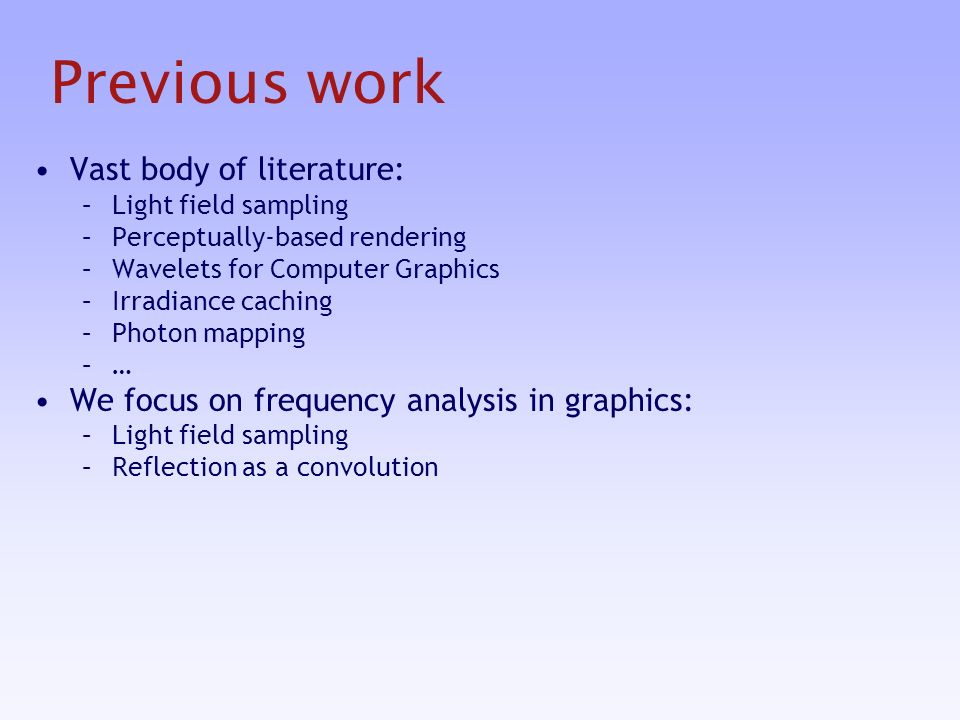Previous work Vast body of literature: –Light field sampling –Perceptually-based rendering –Wavelets for Computer Graphics –Irradiance caching –Photon mapping –… We focus on frequency analysis in graphics: –Light field sampling –Reflection as a convolution