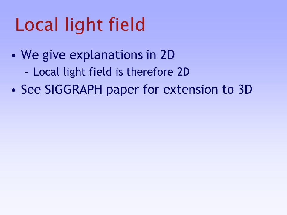 Local light field We give explanations in 2D –Local light field is therefore 2D See SIGGRAPH paper for extension to 3D