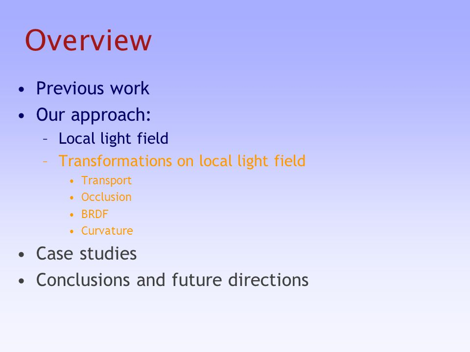 Overview Previous work Our approach: –Local light field –Transformations on local light field Transport Occlusion BRDF Curvature Case studies Conclusions and future directions