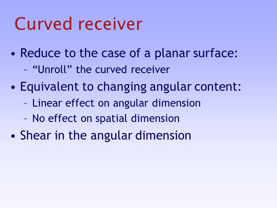 Curved receiver Reduce to the case of a planar surface: –Unroll the curved receiver Equivalent to changing angular content: –Linear effect on angular dimension –No effect on spatial dimension Shear in the angular dimension