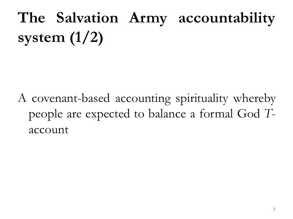 The Salvation Army accountability system (1/2) A covenant-based accounting spirituality whereby people are expected to balance a formal God T- account 8