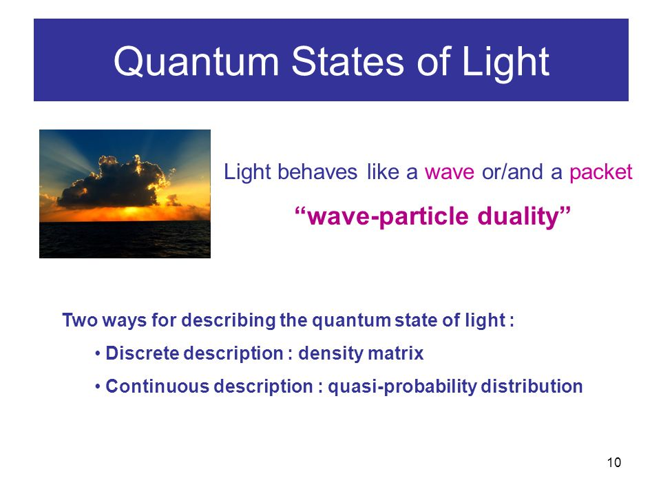 10 Quantum States of Light Light behaves like a wave or/and a packet wave-particle duality Two ways for describing the quantum state of light : Discrete description : density matrix Continuous description : quasi-probability distribution