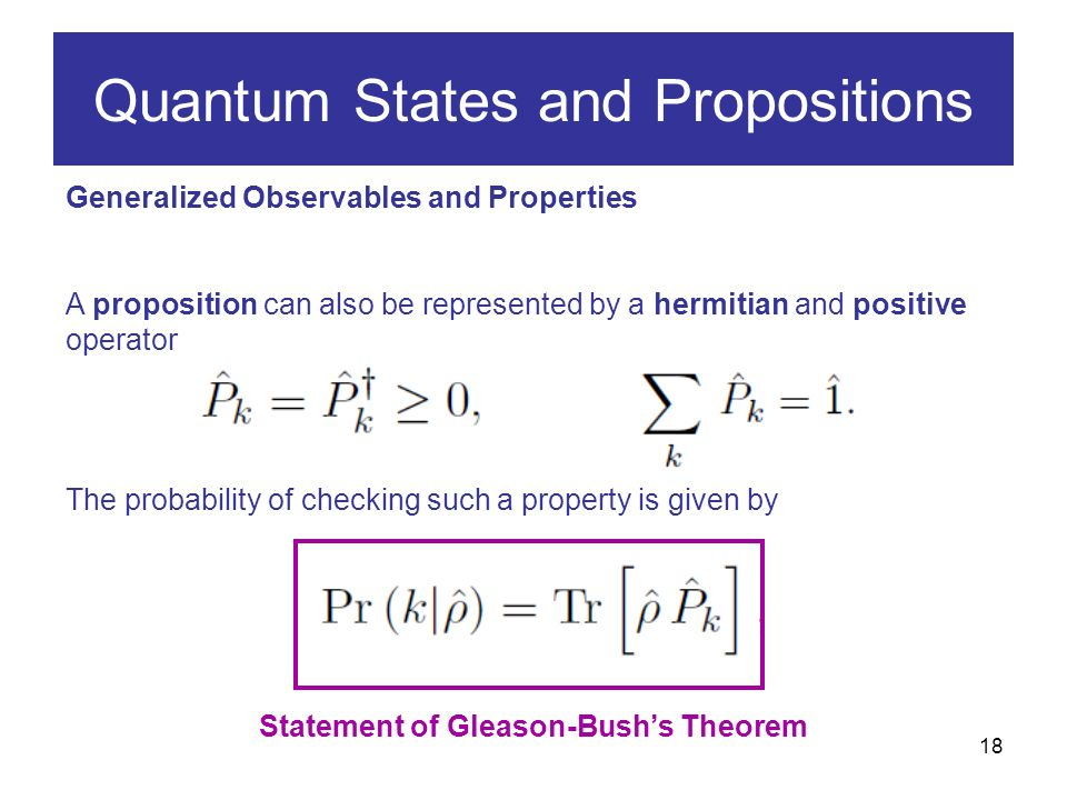18 Generalized Observables and Properties A proposition can also be represented by a hermitian and positive operator The probability of checking such a property is given by Quantum States and Propositions Statement of Gleason-Bushs Theorem