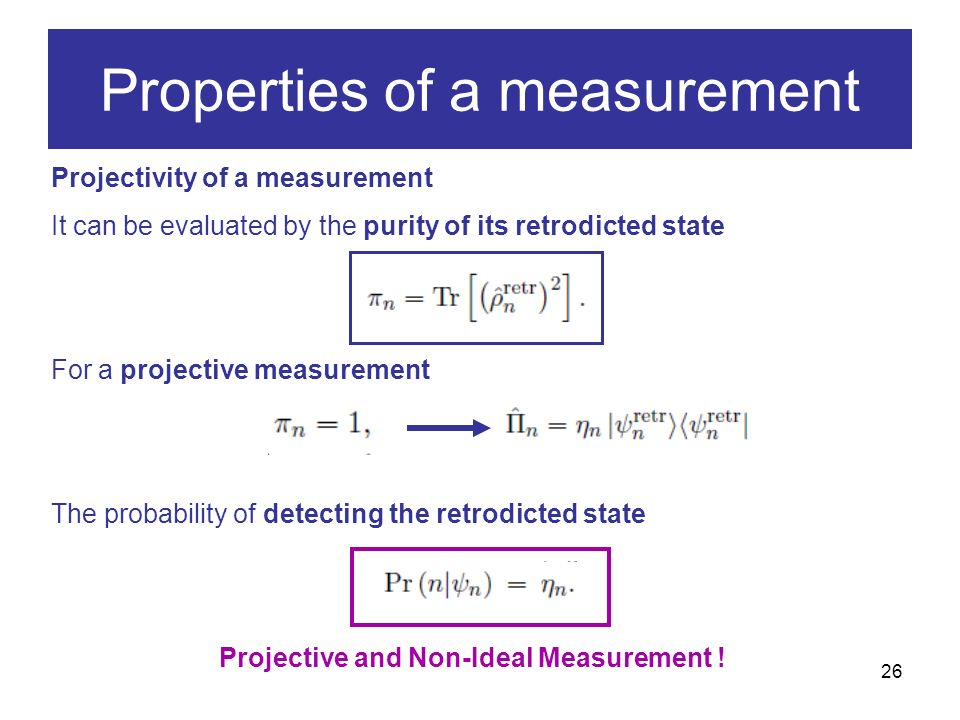 26 Projectivity of a measurement It can be evaluated by the purity of its retrodicted state For a projective measurement The probability of detecting the retrodicted state Projective and Non-Ideal Measurement .